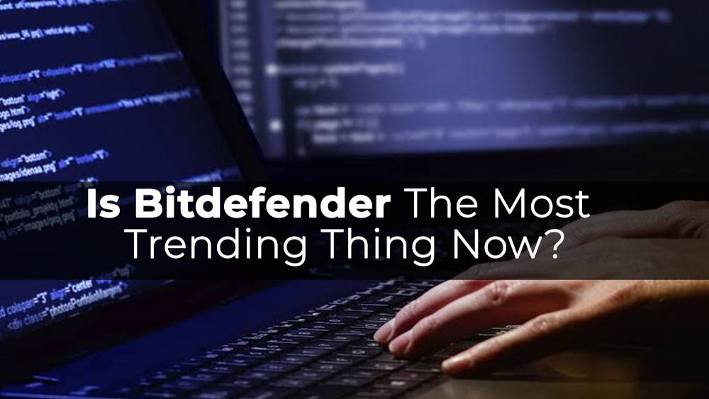 Is Bitdefender The Most Trending Thing Now?