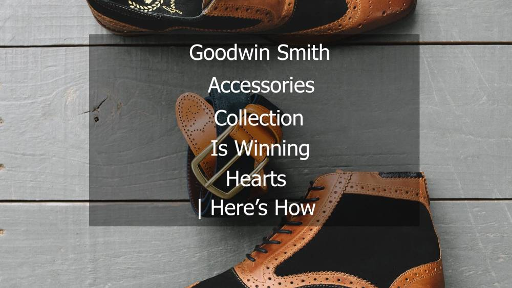 goodwin-smith-accessories-collection-is-winning-hearts-here-s-how