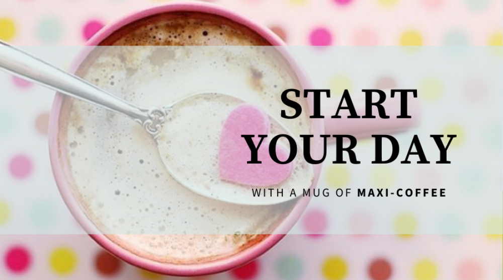 START YOUR DAY WITH A MUG OF MAXI-COFFEE