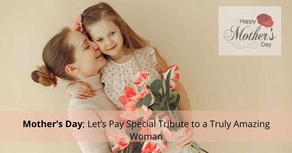 Mother's Day; Let's Pay Special Tribute to a Truly Amazing Woman